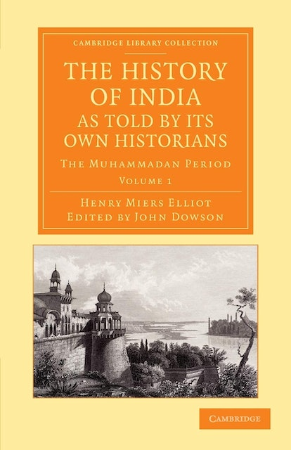 Sir Henry Miers Elliot and Professor John Dowson The History of India, as Told by Its Own Historians 1