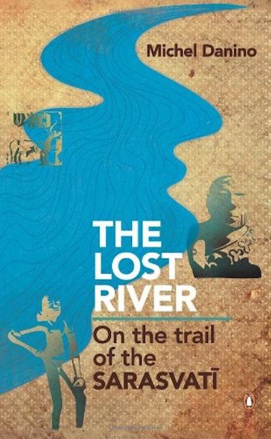 Michel Danino The Lost River: On the Trail of Sarasvati 1